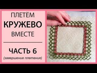 Плетём кружево вместе. Часть 6. Завершение плетения