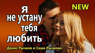 Вот Это Песня !!! Я не устану тебя любить Денис Рычков и Саша Рычкова NEW 2020 Обалденная !