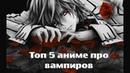 Топ 5 Аниме про Вампиров