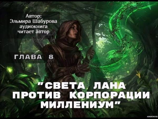 Света Лана против корпорации Миллениум ГЛАВА 8.Автор: Эльмира Шабурова.Читает:автор аудиокнига.