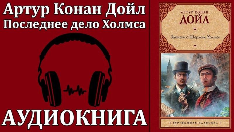 Артур Конан Дойл Записки Шерлока Холмса Последнее дело Холмса Аудиокнига