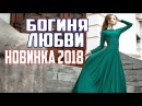 НОВИНКА 2018 МЕЛОДРАМА БОГИНЯ ЛЮБВИ Русские мелодрамы новинки смотреть HD.mp4