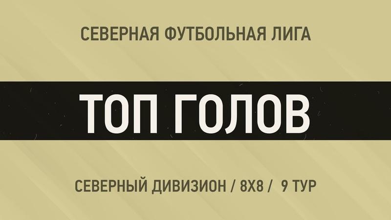 ТОП ГОЛОВ Северный Дивизион 9 тур
