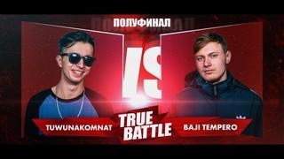 #TRUEBATTLE III: ПОЛУФИНАЛ – TUWUNAKOMNAT VS BAJI TEMPERO