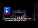 Премьера пьесы Н. Островского Наливные яблоки в МДТ