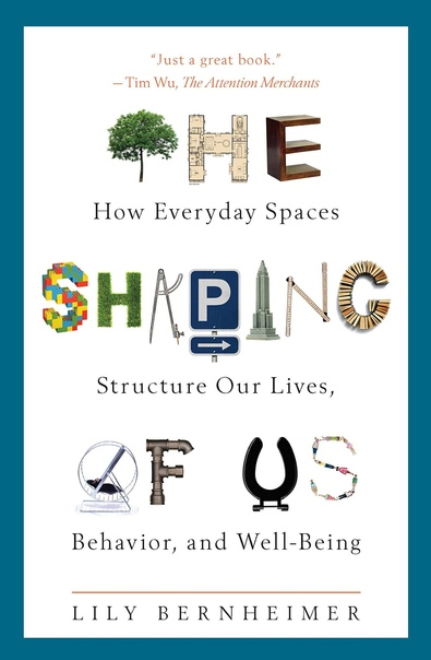The Shaping of Us How Everyday Spaces Structure our Lives, Behaviour, and Well-Being