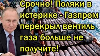 Срочно! Поляки в истерике - Газпром перекрыл вентиль, газа больше не получите!