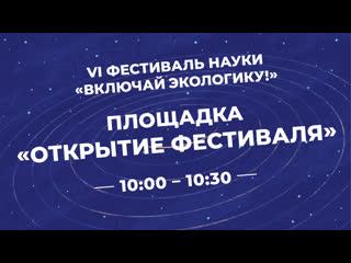 Открытие VI фестиваля науки «Включай экологику» |