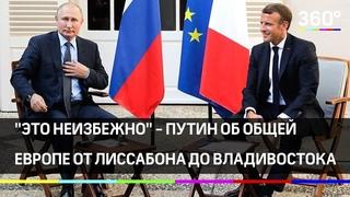 Путин об общей Европе от Лиссабона до Владивостока — это неизбежно